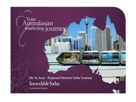 Mr. K.Arya : Regional Director India Tourism Australia <strong>New</strong> <strong>Zealand</strong> Fiji & the Pacific Singapore Malaysia Thailand Indonesia Brunei Vietnam Cambodia Lao.