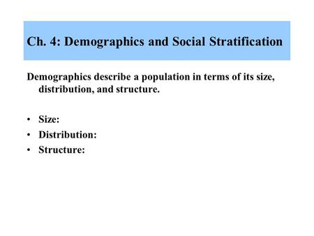 Ch. 4: Demographics and Social Stratification Demographics describe a population in terms of its size, distribution, and structure. Size: Distribution: