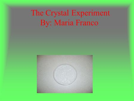 The Crystal Experiment By: Maria Franco. Procedures: - On Saturday around 11:00 Am, I boil ½ cup of water and I add it the Epsom salts until was dissolve.