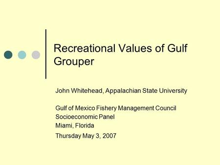 Recreational Values of Gulf Grouper John Whitehead, Appalachian State University Gulf of Mexico Fishery Management Council Socioeconomic Panel Miami, Florida.