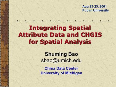 Shuming Bao China Data Center University of Michigan Aug 23-25, 2001 Fudan University Integrating Spatial Attribute Data and CHGIS for.