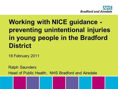Working with NICE guidance - preventing unintentional injuries in young people in the Bradford District 18 February 2011 Ralph Saunders Head of Public.