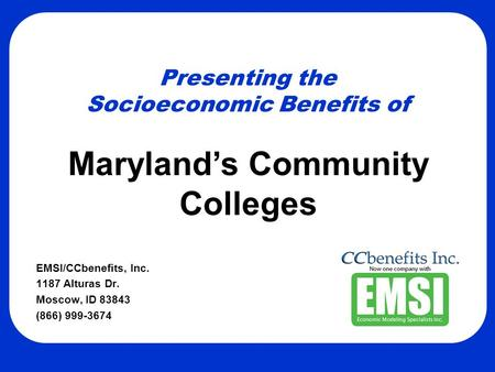 Presenting the Socioeconomic Benefits of EMSI/CCbenefits, Inc. 1187 Alturas Dr. Moscow, ID 83843 (866) 999-3674 Maryland's Community Colleges.