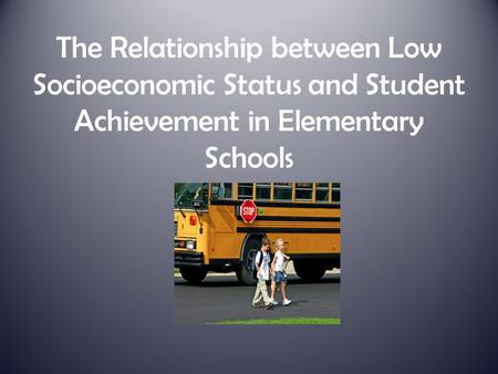 The Relationship between Low Socioeconomic Status and Student Achievement in Elementary Schools.