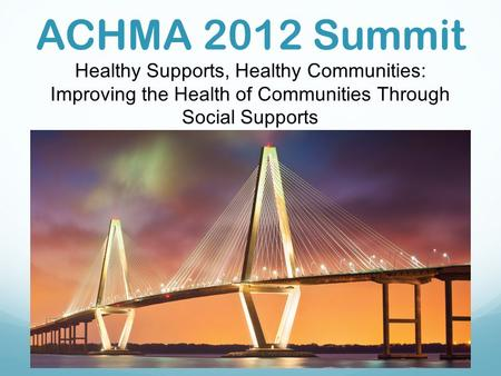 ACHMA 2012 Summit Healthy Supports, Healthy Communities: Improving the Health of Communities Through Social Supports.