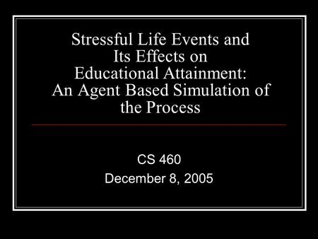 Stressful Life Events and Its Effects on Educational Attainment: An Agent Based Simulation of the Process CS 460 December 8, 2005.