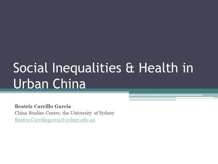 Social Inequalities & Health in Urban China Beatriz Carrillo Garcia China Studies Centre, the University of Sydney