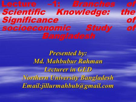 Presented by: Md. Mahbubur Rahman Lecturer in GED Northern University Bangladesh Lecture –1: Branches of Scientific Knowledge: