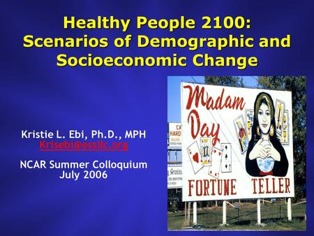 Healthy People 2100: Scenarios of Demographic and Socioeconomic Change Kristie L. Ebi, Ph.D., MPH NCAR Summer Colloquium July 2006.