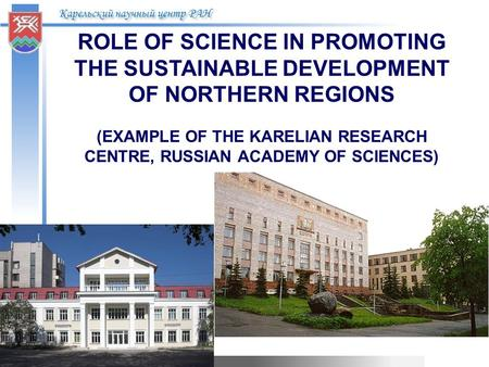 Карельский научный центр РАН ROLE OF SCIENCE IN PROMOTING THE SUSTAINABLE DEVELOPMENT OF NORTHERN REGIONS (EXAMPLE OF THE KARELIAN RESEARCH CENTRE, RUSSIAN.