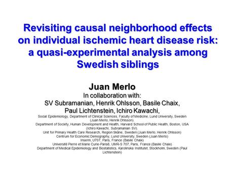 Revisiting causal neighborhood effects on individual ischemic heart disease risk: a quasi-experimental analysis among Swedish siblings Juan Merlo In collaboration.