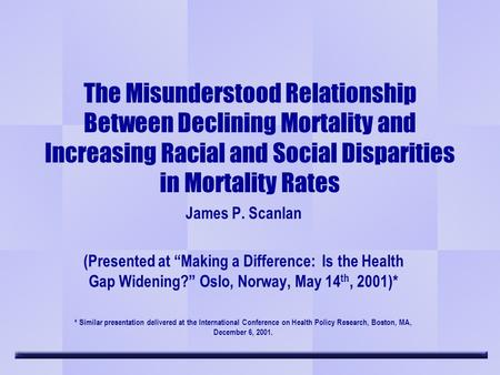 The Misunderstood Relationship Between Declining Mortality and Increasing Racial and Social Disparities in Mortality Rates James P. Scanlan (Presented.