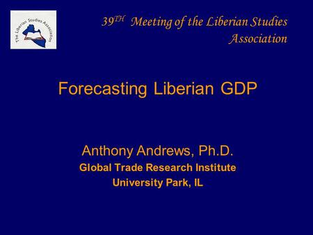 39 TH Meeting of the Liberian Studies Association Forecasting Liberian GDP Anthony Andrews, Ph.D. Global Trade Research Institute University Park, IL.