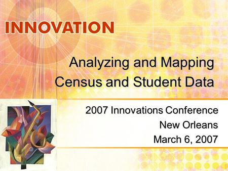 Analyzing and Mapping Census and Student Data 2007 Innovations Conference New Orleans March 6, 2007.