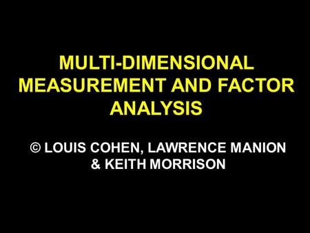 MULTI-DIMENSIONAL MEASUREMENT AND FACTOR ANALYSIS © LOUIS COHEN, LAWRENCE MANION & KEITH MORRISON.