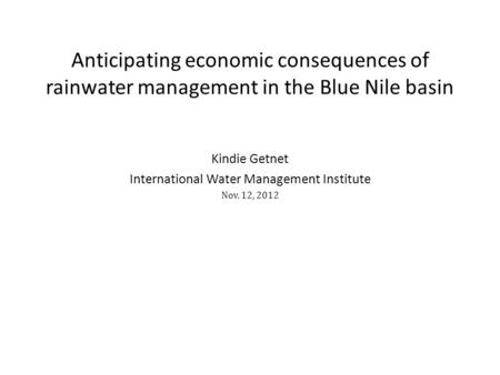 Kindie Getnet International Water Management Institute Nov. 12, 2012 Anticipating economic consequences of rainwater management in the Blue Nile basin.