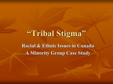 """Tribal Stigma"" Racial & Ethnic Issues in Canada A Minority Group Case Study."
