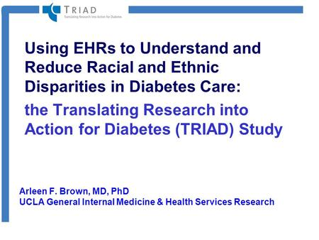Using EHRs to Understand and Reduce Racial and Ethnic Disparities in Diabetes Care: the Translating Research into Action for Diabetes (TRIAD) Study Arleen.