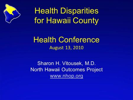 Health Disparities for Hawaii County Health Conference August 13, 2010 Sharon H. Vitousek, M.D. North Hawaii Outcomes Project www.nhop.org www.nhop.org.