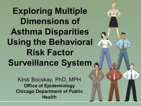 Exploring Multiple Dimensions of Asthma Disparities Using the Behavioral Risk Factor Surveillance System Kirsti Bocskay, PhD, MPH Office of Epidemiology.