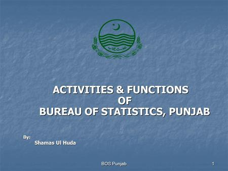 ACTIVITIES & FUNCTIONS OF BUREAU OF STATISTICS, PUNJAB BOS Punjab1 By: Shamas Ul Huda.