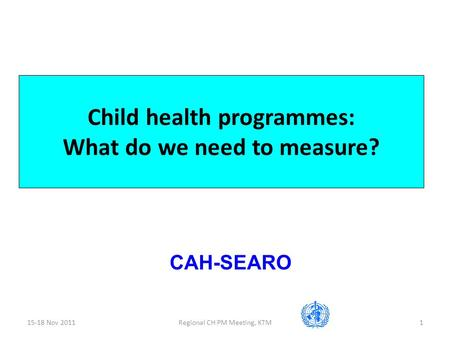 15-18 Nov 2011Regional CH PM Meeting, KTM1 Child health programmes: What do we need to measure? CAH-SEARO.