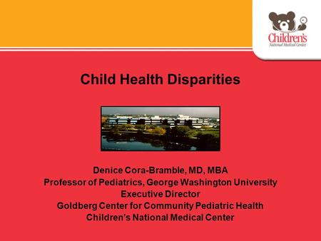 Child Health Disparities Denice Cora-Bramble, MD, MBA Professor of Pediatrics, George Washington University Executive Director Goldberg Center for Community.