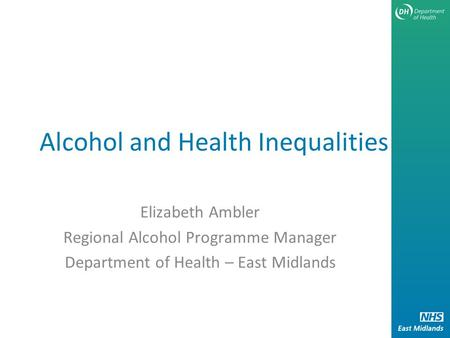 Alcohol and Health Inequalities Elizabeth Ambler Regional Alcohol Programme Manager Department of Health – East Midlands.