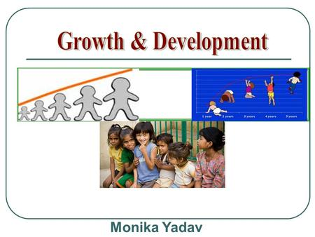 Growth & Development Monika Yadav.