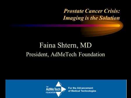 Prostate Cancer Crisis: Imaging is the Solution Faina Shtern, MD President, AdMeTech Foundation.