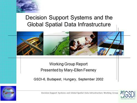 Decision Support Systems and Global Spatial Data Infrastructure Working Group Decision Support Systems and the Global Spatial Data Infrastructure Working.