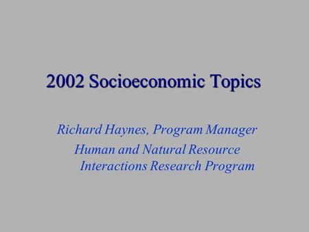 2002 Socioeconomic Topics Richard Haynes, Program Manager Human and Natural Resource Interactions Research Program.