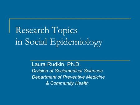 Research Topics in Social Epidemiology Laura Rudkin, Ph.D. Division of Sociomedical Sciences Department of Preventive Medicine & Community Health.