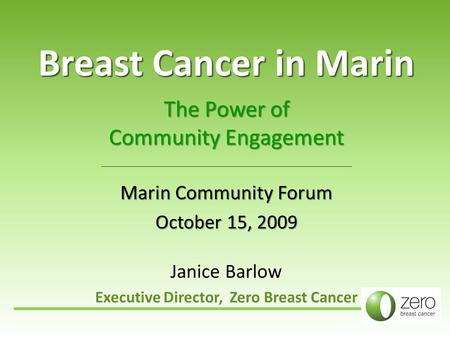 Breast Cancer in Marin The Power of Community Engagement Marin Community Forum October 15, 2009 Janice Barlow Executive Director, Zero Breast Cancer.