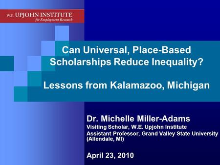 Can Universal, Place-Based Scholarships Reduce Inequality? Lessons from Kalamazoo, Michigan Dr. Michelle Miller-Adams Visiting Scholar, W.E. Upjohn Institute.