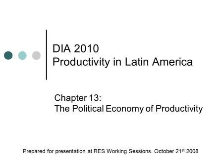 DIA 2010 Productivity in Latin America Chapter 13: The Political Economy of Productivity Prepared for presentation at RES Working Sessions. October 21.