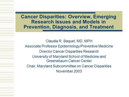 Cancer Disparities: Overview, Emerging Research Issues and Models in Prevention, Diagnosis, and Treatment Claudia R. Baquet, MD, MPH Associate Professor.