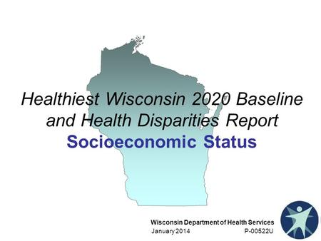 Wisconsin Department of Health Services January 2014 P-00522U Healthiest Wisconsin 2020 Baseline and Health Disparities Report Socioeconomic Status.