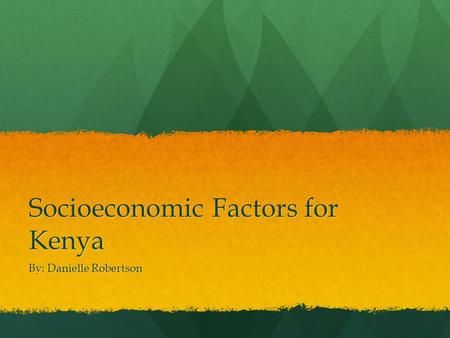 Socioeconomic Factors for Kenya By: Danielle Robertson.