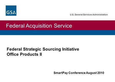 Federal Acquisition Service U.S. General Services Administration Federal Strategic Sourcing Initiative Office Products II SmartPay Conference August 2010.