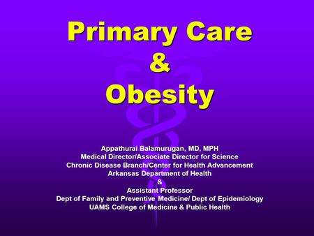 Primary Care & Obesity Appathurai Balamurugan, MD, MPH Medical Director/Associate Director for Science Chronic Disease Branch/Center for Health Advancement.