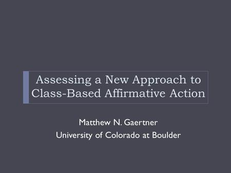 Assessing a New Approach to Class-Based Affirmative Action Matthew N. Gaertner University of Colorado at Boulder.