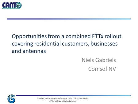 CANTO 29th Annual Conference 14th-17th July – Aruba COMSOF NV – Niels Gabriels Opportunities from a combined FTTx rollout covering residential customers,