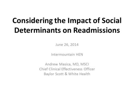 Considering the Impact of Social Determinants on Readmissions June 26, 2014 Intermountain HEN Andrew Masica, MD, MSCI Chief Clinical Effectiveness Officer.