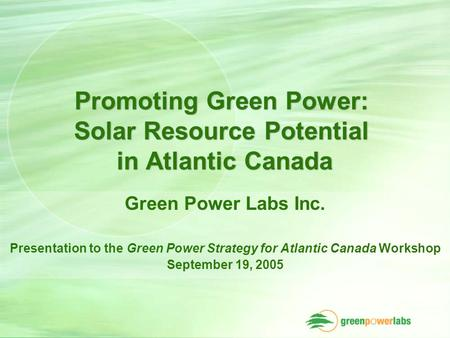 Promoting Green Power: Solar Resource Potential in Atlantic Canada Green Power Labs Inc. Presentation to the Green Power Strategy for Atlantic Canada Workshop.