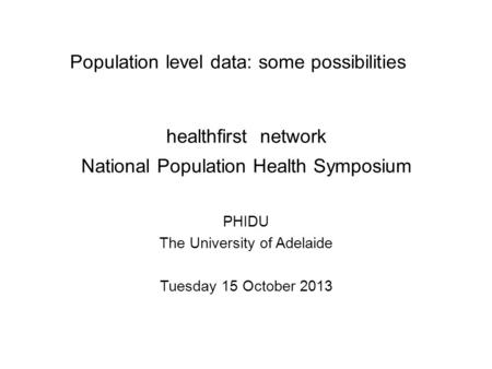 Population level data: some possibilities PHIDU The University of Adelaide Tuesday 15 October 2013 healthfirst network National Population Health Symposium.