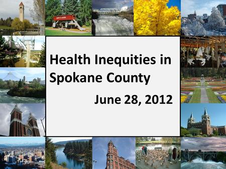 Health Inequities in Spokane County June 28, 2012