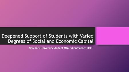 Deepened Support of Students with Varied Degrees of Social and Economic Capital New York University Student Affairs Conference 2014.