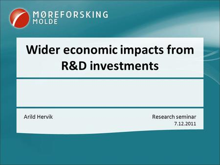 Wider economic impacts from R&D investments Arild HervikResearch seminar 7.12.2011.