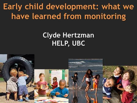 Early child development: what we have learned from monitoring Clyde Hertzman HELP, UBC.